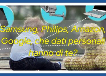 Samsung, Philips, Amazon, Google, che dati personali hanno di te?